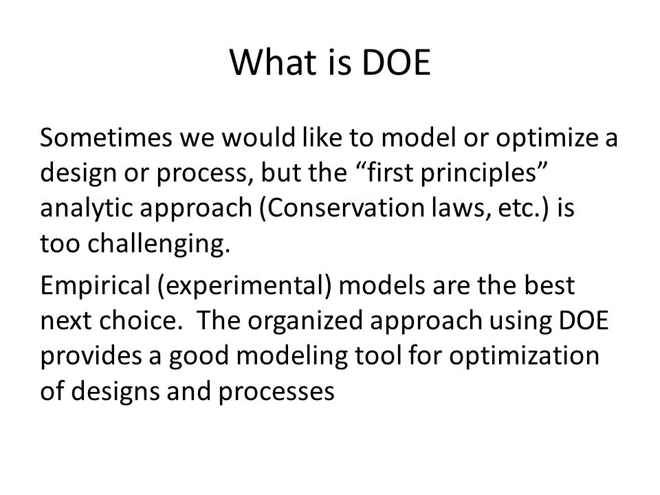 """What is DOE Sometimes we would like to model or optimize a design or process, but the """"first principles"""" analytic approach (Conservation laws, etc.) i"""