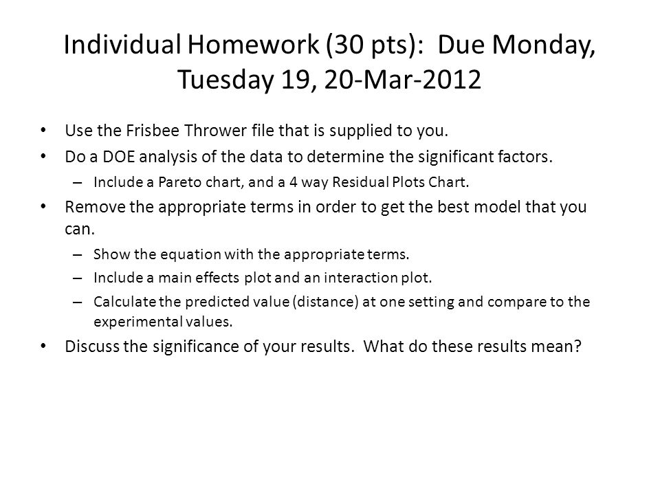 Individual Homework (30 pts): Due Monday, Tuesday 19, 20-Mar-2012 Use the Frisbee Thrower file that is supplied to you. Do a DOE analysis of the data