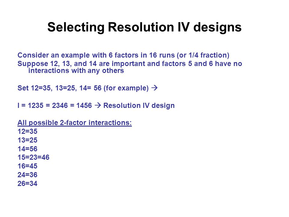 Selecting Resolution IV designs Consider an example with 6 factors in 16 runs (or 1/4 fraction) Suppose 12, 13, and 14 are important and factors 5 and 6 have no interactions with any others Set 12=35, 13=25, 14= 56 (for example)  I = 1235 = 2346 = 1456  Resolution IV design All possible 2-factor interactions: 12=35 13=25 14=56 15=23=46 16=45 24=36 26=34