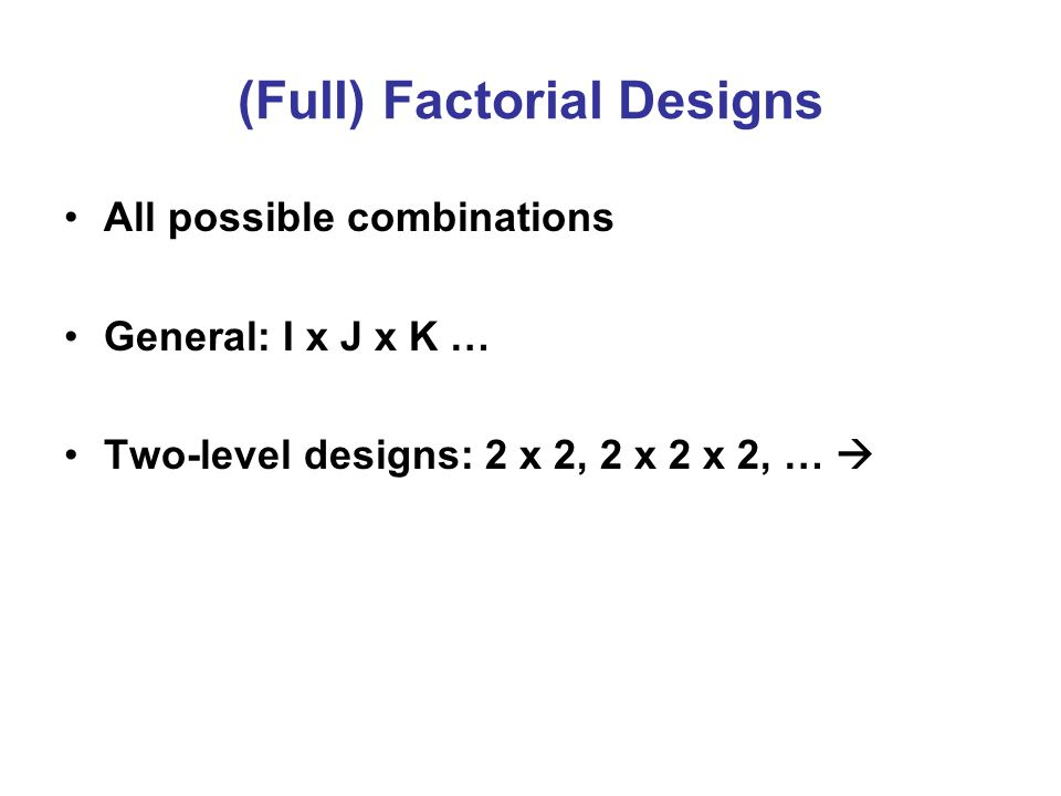 (Full) Factorial Designs All possible combinations General: I x J x K … Two-level designs: 2 x 2, 2 x 2 x 2, … 