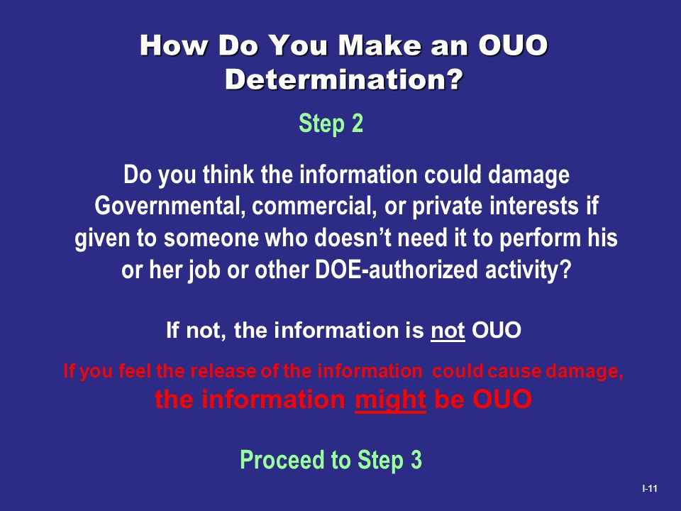 I-11 How Do You Make an OUO Determination? Do you think the information could damage Governmental, commercial, or private interests if given to someon