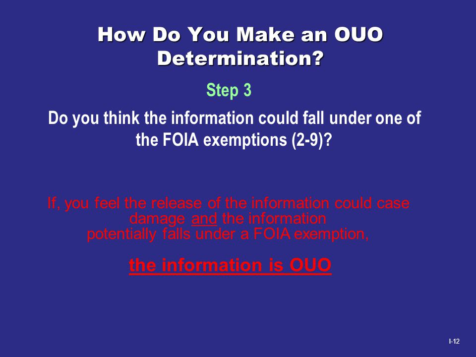 I-12 How Do You Make an OUO Determination? Do you think the information could fall under one of the FOIA exemptions (2-9)? Step 3 If, you feel the rel