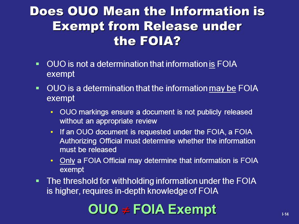 I-14 Does OUO Mean the Information is Exempt from Release under the FOIA?  OUO is not a determination that information is FOIA exempt  OUO is a dete