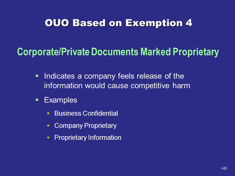I-22 OUO Based on Exemption 4  Indicates a company feels release of the information would cause competitive harm  Examples Business Confidential Com