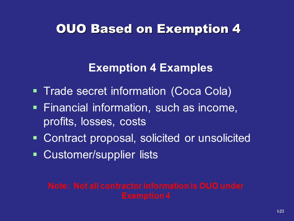 I-23 OUO Based on Exemption 4 Exemption 4 Examples  Trade secret information (Coca Cola)  Financial information, such as income, profits, losses, co