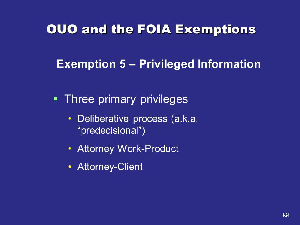 """I-24 OUO and the FOIA Exemptions Exemption 5 – Privileged Information  Three primary privileges Deliberative process (a.k.a. """"predecisional"""") Attorne"""