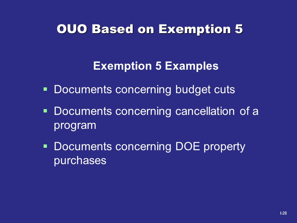 I-28 OUO Based on Exemption 5 Exemption 5 Examples  Documents concerning budget cuts  Documents concerning cancellation of a program  Documents con