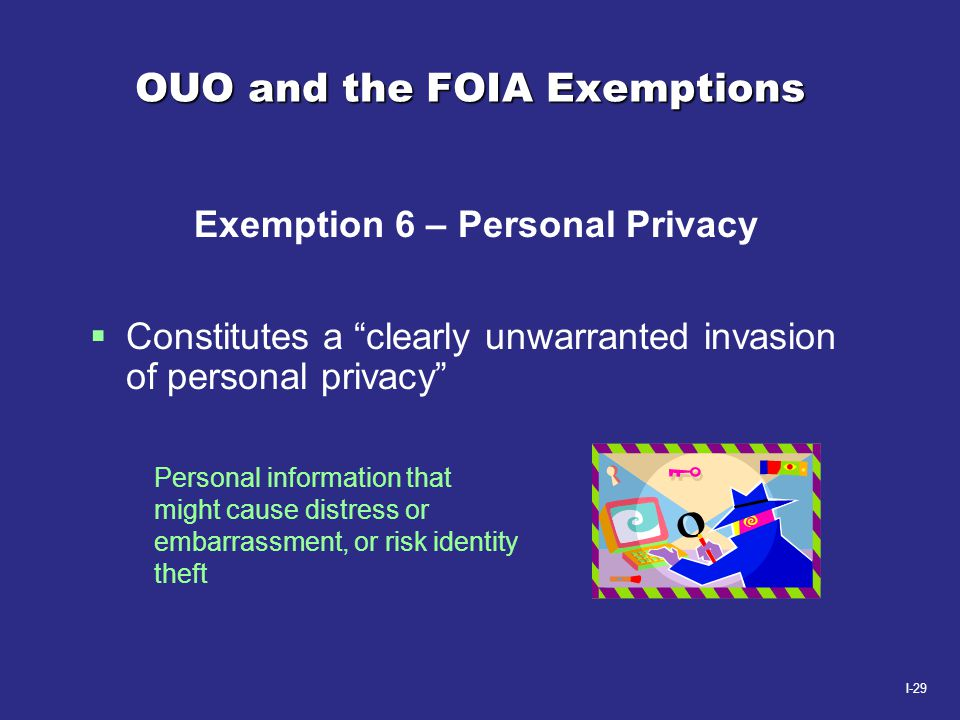 """I-29 OUO and the FOIA Exemptions Exemption 6 – Personal Privacy  Constitutes a """"clearly unwarranted invasion of personal privacy"""" Personal informatio"""