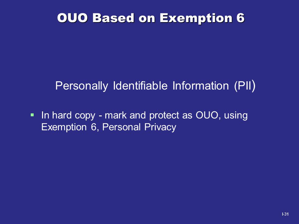I-31 OUO Based on Exemption 6 Personally Identifiable Information (PII )  In hard copy - mark and protect as OUO, using Exemption 6, Personal Privacy