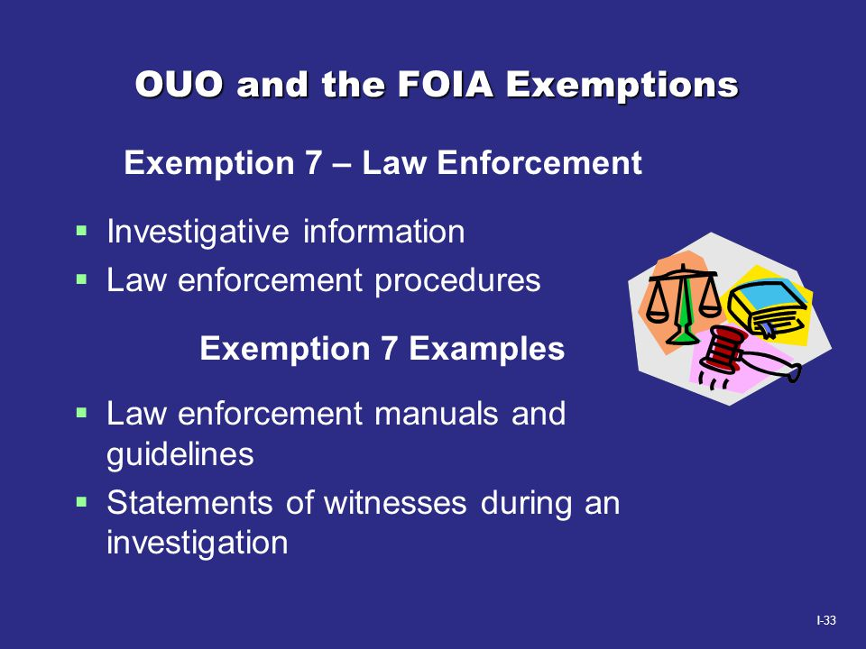 I-33 OUO and the FOIA Exemptions Exemption 7 – Law Enforcement  Investigative information  Law enforcement procedures Exemption 7 Examples  Law enf