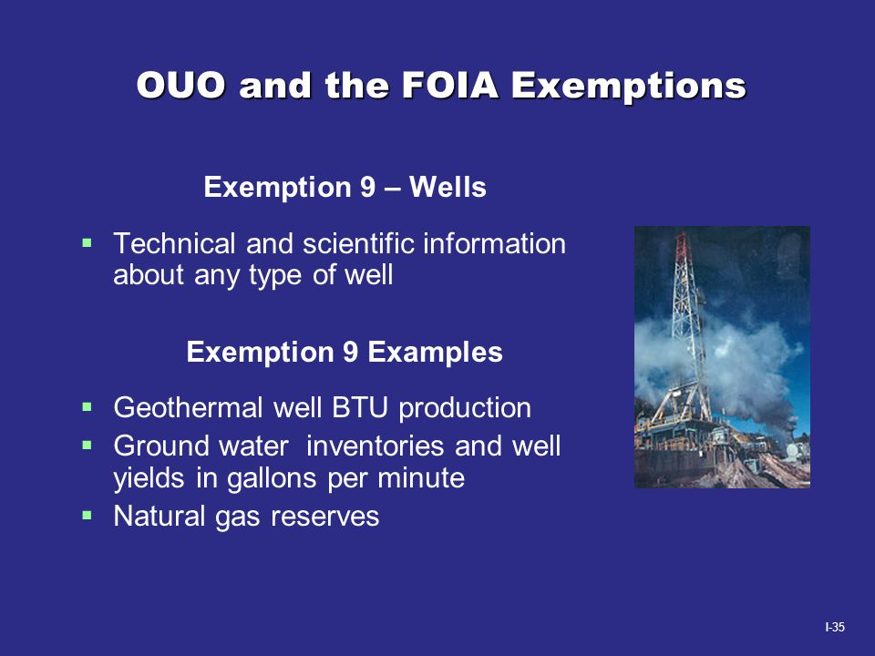 I-35 OUO and the FOIA Exemptions Exemption 9 – Wells  Technical and scientific information about any type of well Exemption 9 Examples  Geothermal w