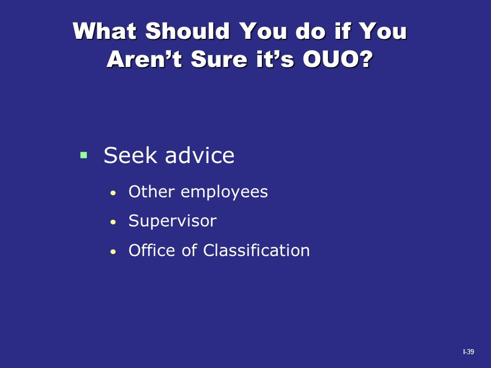 I-39 What Should You do if You Aren't Sure it's OUO?  Seek advice Other employees Supervisor Office of Classification