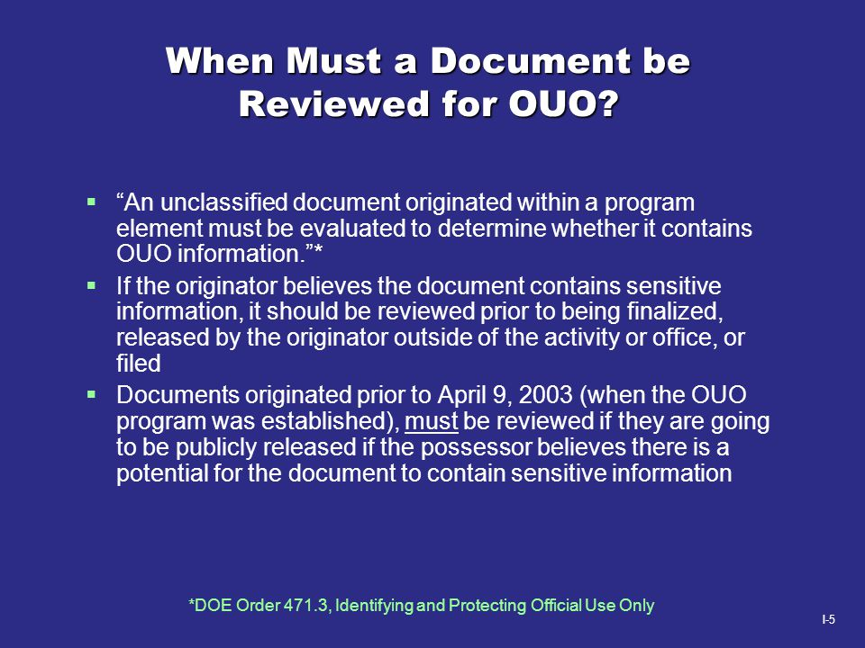 """I-5 When Must a Document be Reviewed for OUO?  """"An unclassified document originated within a program element must be evaluated to determine whether i"""