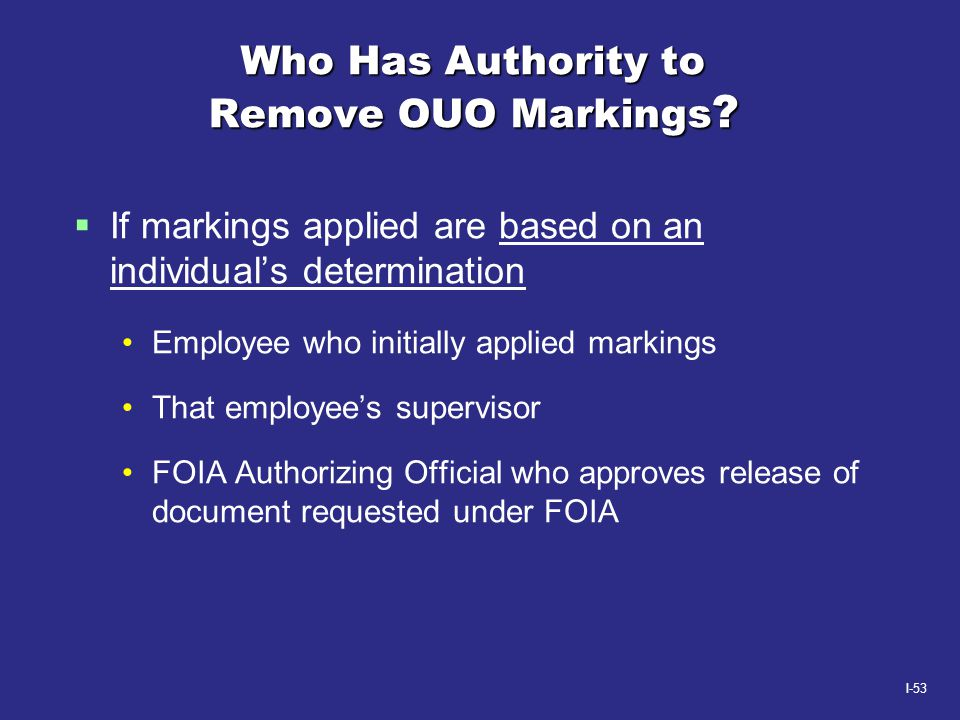 I-53 Who Has Authority to Remove OUO Markings ?  If markings applied are based on an individual's determination Employee who initially applied markin