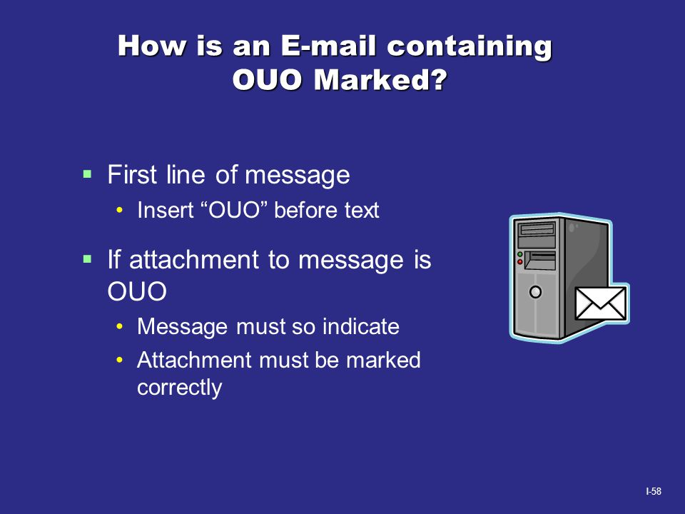 """I-58 How is an E-mail containing OUO Marked?  First line of message Insert """"OUO"""" before text  If attachment to message is OUO Message must so indica"""