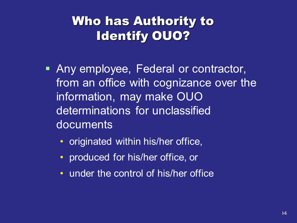I-6 Who has Authority to Identify OUO?  Any employee, Federal or contractor, from an office with cognizance over the information, may make OUO determ