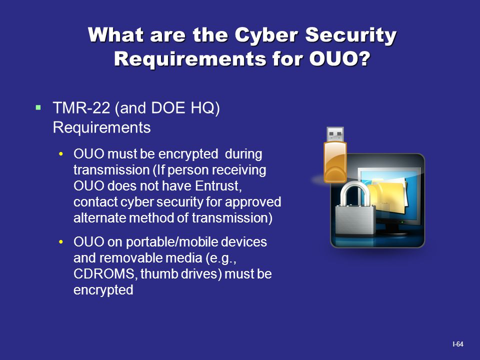 I-64 What are the Cyber Security Requirements for OUO?  TMR-22 (and DOE HQ) Requirements OUO must be encrypted during transmission (If person receivi