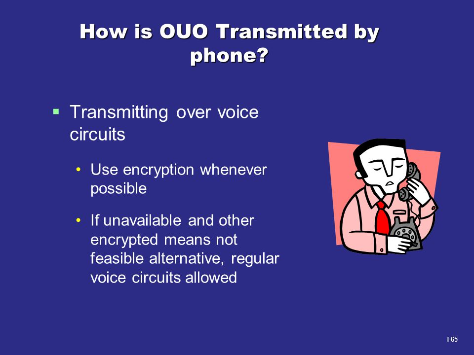 I-65 How is OUO Transmitted by phone?  Transmitting over voice circuits Use encryption whenever possible If unavailable and other encrypted means not