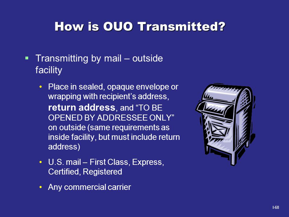 I-68 How is OUO Transmitted?  Transmitting by mail – outside facility Place in sealed, opaque envelope or wrapping with recipient's address, return a