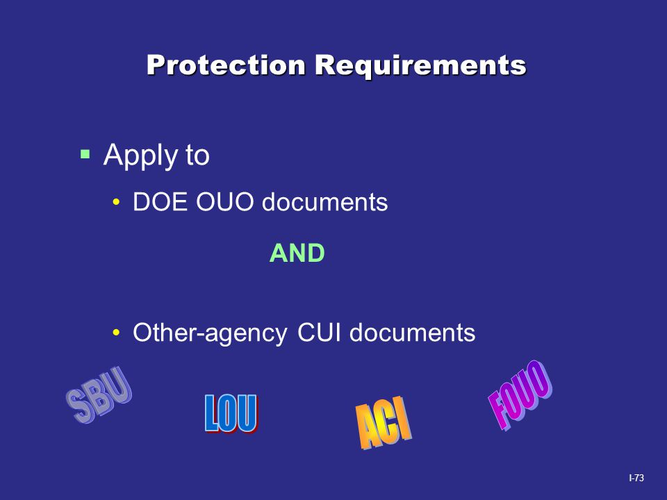 I-73 Protection Requirements  Apply to DOE OUO documents Other-agency CUI documents AND