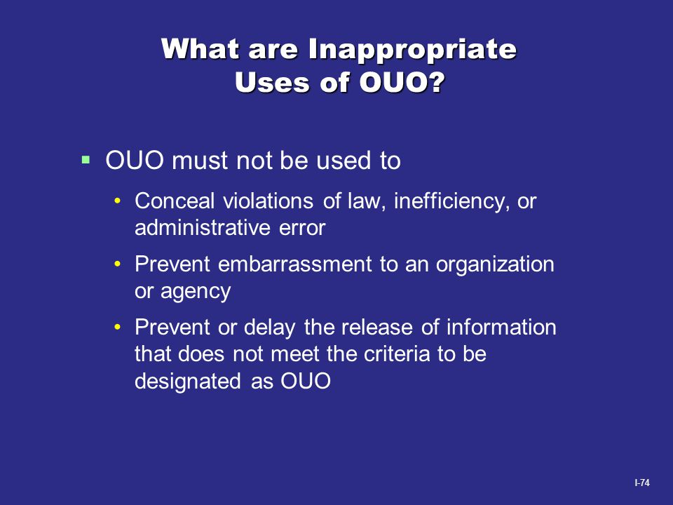 I-74 What are Inappropriate Uses of OUO?  OUO must not be used to Conceal violations of law, inefficiency, or administrative error Prevent embarrassm