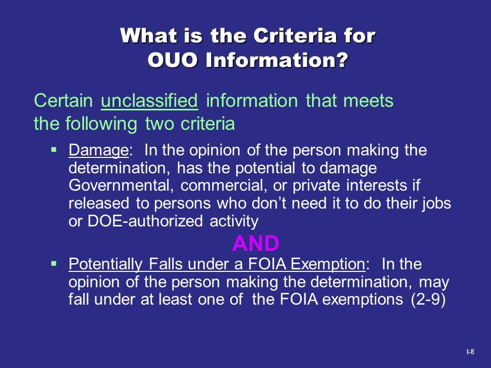 I-8 What is the Criteria for OUO Information?  Damage: In the opinion of the person making the determination, has the potential to damage Governmenta