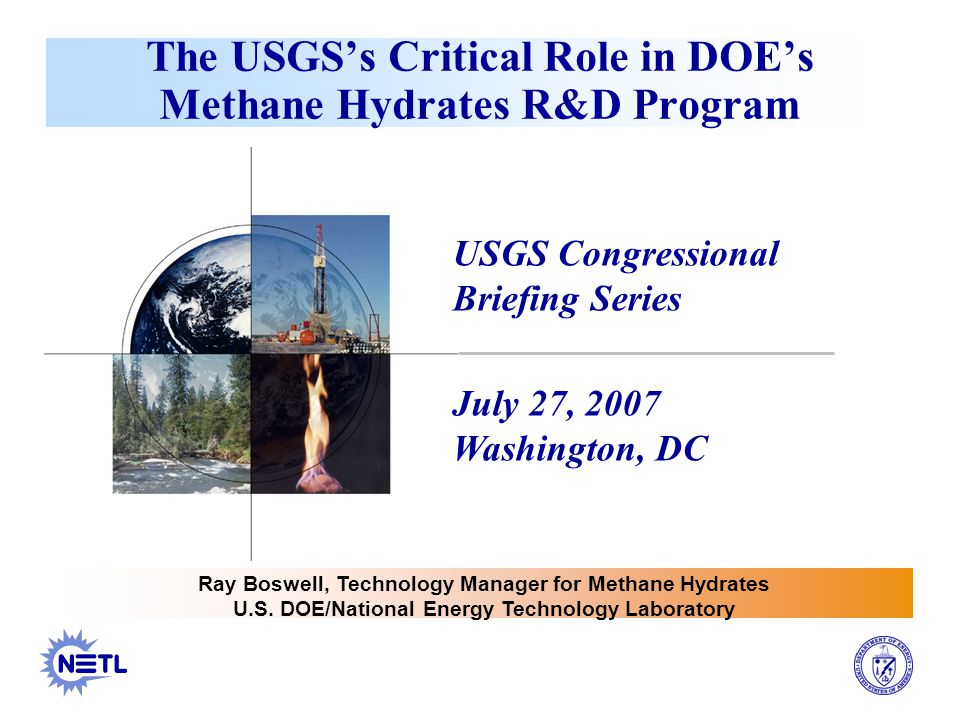 The USGS's Critical Role in DOE's Methane Hydrates R&D Program USGS Congressional Briefing Series July 27, 2007 Washington, DC Ray Boswell, Technology Manager for Methane Hydrates U.S.
