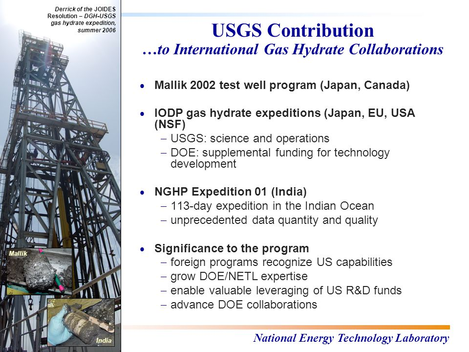National Energy Technology Laboratory USGS Contribution …to International Gas Hydrate Collaborations  Mallik 2002 test well program (Japan, Canada)  IODP gas hydrate expeditions (Japan, EU, USA (NSF)  USGS: science and operations  DOE: supplemental funding for technology development  NGHP Expedition 01 (India)  113-day expedition in the Indian Ocean  unprecedented data quantity and quality  Significance to the program  foreign programs recognize US capabilities  grow DOE/NETL expertise  enable valuable leveraging of US R&D funds  advance DOE collaborations Derrick of the JOIDES Resolution – DGH-USGS gas hydrate expedition, summer 2006 Mallik India