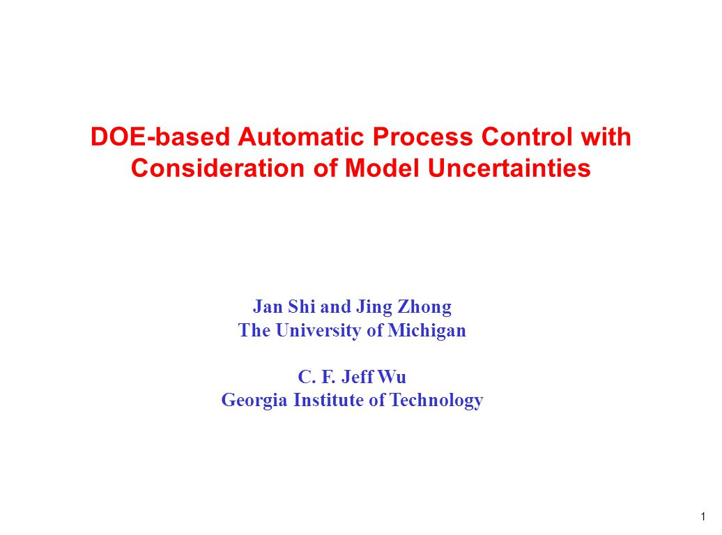 1 DOE-based Automatic Process Control with Consideration of Model Uncertainties Jan Shi and Jing Zhong The University of Michigan C. F. Jeff Wu Georgi