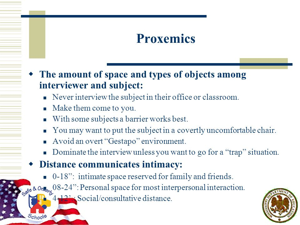 Proxemics  The amount of space and types of objects among interviewer and subject: Never interview the subject in their office or classroom.