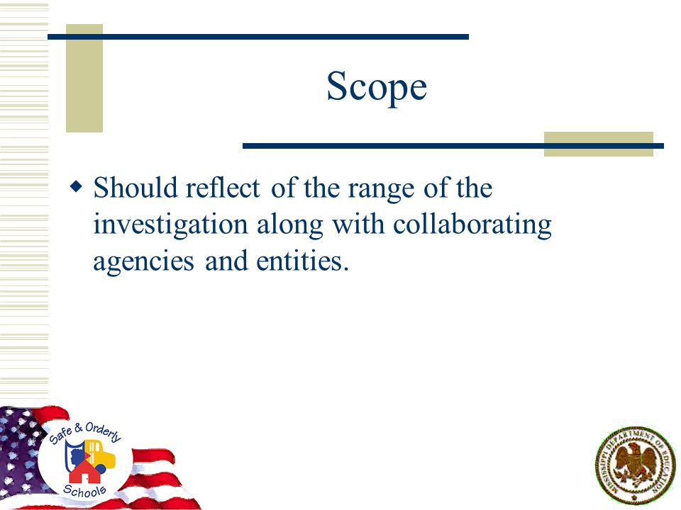 Scope  Should reflect of the range of the investigation along with collaborating agencies and entities.