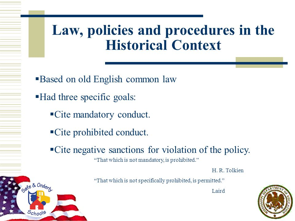 Law, policies and procedures in the Historical Context  Based on old English common law  Had three specific goals:  Cite mandatory conduct.