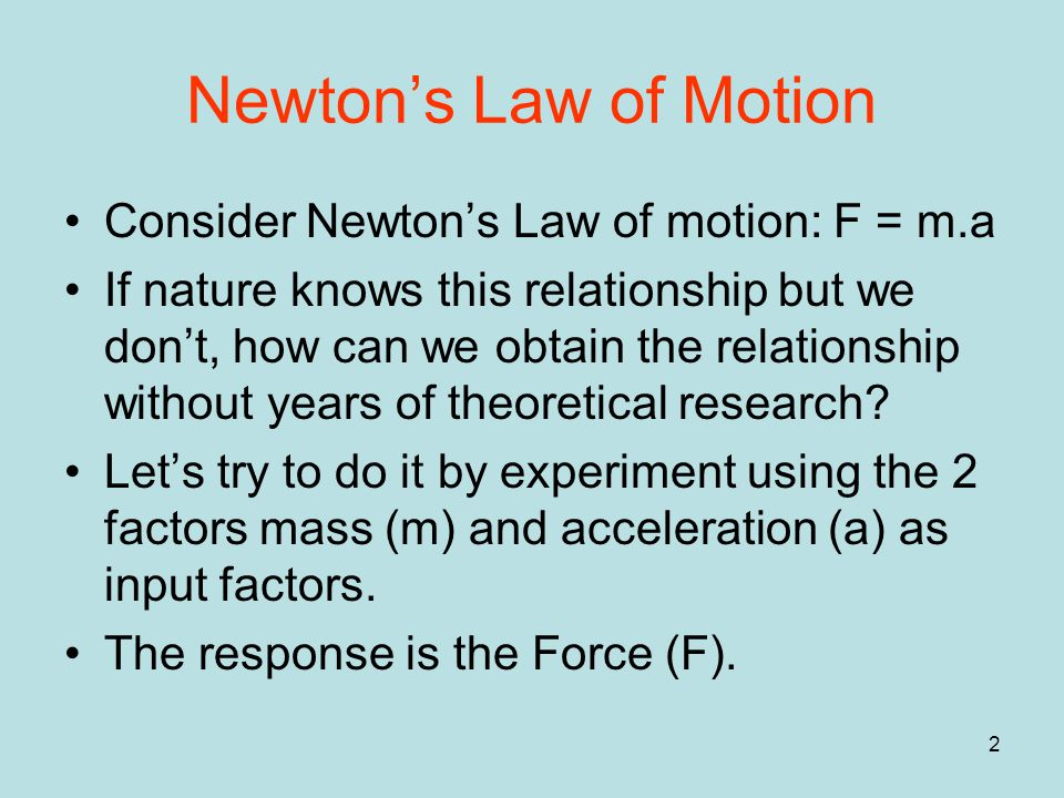 2 Newton's Law of Motion Consider Newton's Law of motion: F = m.a If nature knows this relationship but we don't, how can we obtain the relationship without years of theoretical research.