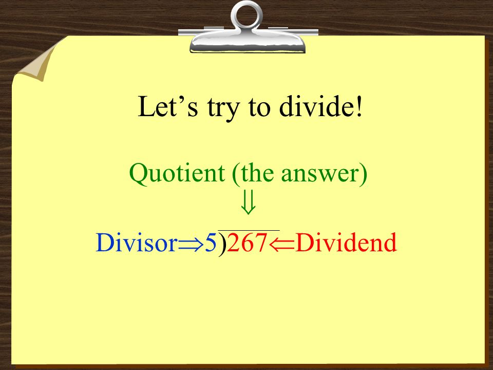 Let's try to divide! Quotient (the answer)  Divisor  5)267  Dividend