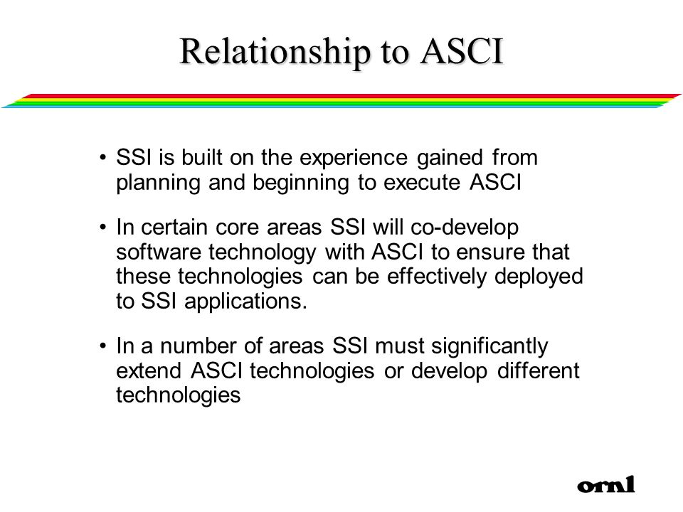 Relationship to ASCI SSI is built on the experience gained from planning and beginning to execute ASCI In certain core areas SSI will co-develop software technology with ASCI to ensure that these technologies can be effectively deployed to SSI applications.