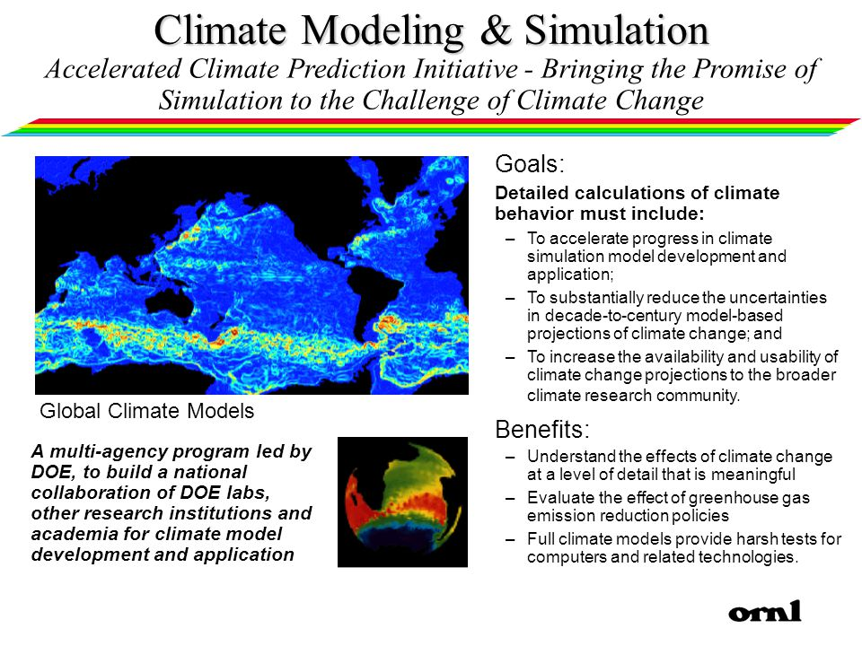 Climate Modeling & Simulation A multi-agency program led by DOE, to build a national collaboration of DOE labs, other research institutions and academia for climate model development and application Goals: Detailed calculations of climate behavior must include: –To accelerate progress in climate simulation model development and application; –To substantially reduce the uncertainties in decade-to-century model-based projections of climate change; and –To increase the availability and usability of climate change projections to the broader climate research community.