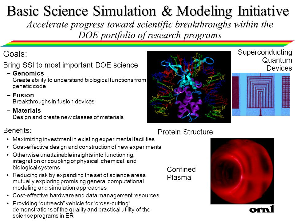 Basic Science Simulation & Modeling Initiative Goals: Bring SSI to most important DOE science –Genomics Create ability to understand biological functions from genetic code –Fusion Breakthroughs in fusion devices –Materials Design and create new classes of materials Benefits: Maximizing investment in existing experimental facilities Cost-effective design and construction of new experiments Otherwise unattainable insights into functioning, integration or coupling of physical, chemical, and biological systems Reducing risk by expanding the set of science areas mutually exploring promising general computational modeling and simulation approaches Cost-effective hardware and data management resources Providing outreach vehicle for cross-cutting demonstrations of the quality and practical utility of the science programs in ER Accelerate progress toward scientific breakthroughs within the DOE portfolio of research programs Confined Plasma Superconducting Quantum Devices Protein Structure