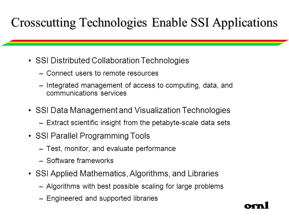 SSI Distributed Collaboration Technologies –Connect users to remote resources –Integrated management of access to computing, data, and communications services SSI Data Management and Visualization Technologies –Extract scientific insight from the petabyte-scale data sets SSI Parallel Programming Tools –Test, monitor, and evaluate performance –Software frameworks SSI Applied Mathematics, Algorithms, and Libraries –Algorithms with best possible scaling for large problems –Engineered and supported libraries Crosscutting Technologies Enable SSI Applications