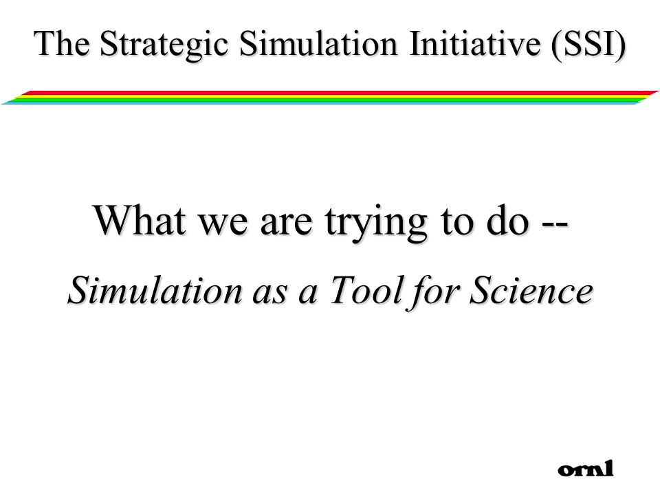 What we are trying to do -- Simulation as a Tool for Science The Strategic Simulation Initiative (SSI)
