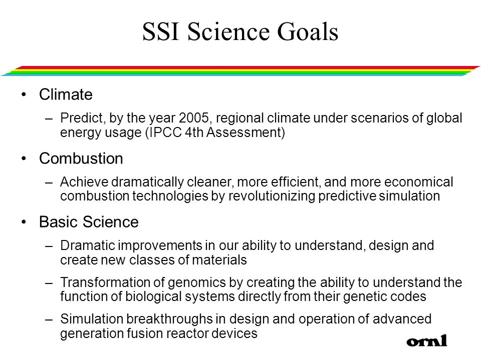 SSI Science Goals Climate –Predict, by the year 2005, regional climate under scenarios of global energy usage (IPCC 4th Assessment) Combustion –Achieve dramatically cleaner, more efficient, and more economical combustion technologies by revolutionizing predictive simulation Basic Science –Dramatic improvements in our ability to understand, design and create new classes of materials –Transformation of genomics by creating the ability to understand the function of biological systems directly from their genetic codes –Simulation breakthroughs in design and operation of advanced generation fusion reactor devices