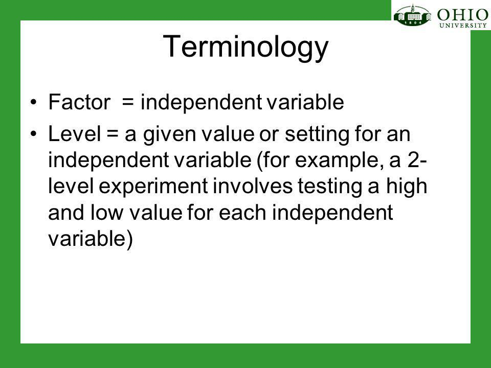 Terminology Factor = independent variable Level = a given value or setting for an independent variable (for example, a 2- level experiment involves testing a high and low value for each independent variable)
