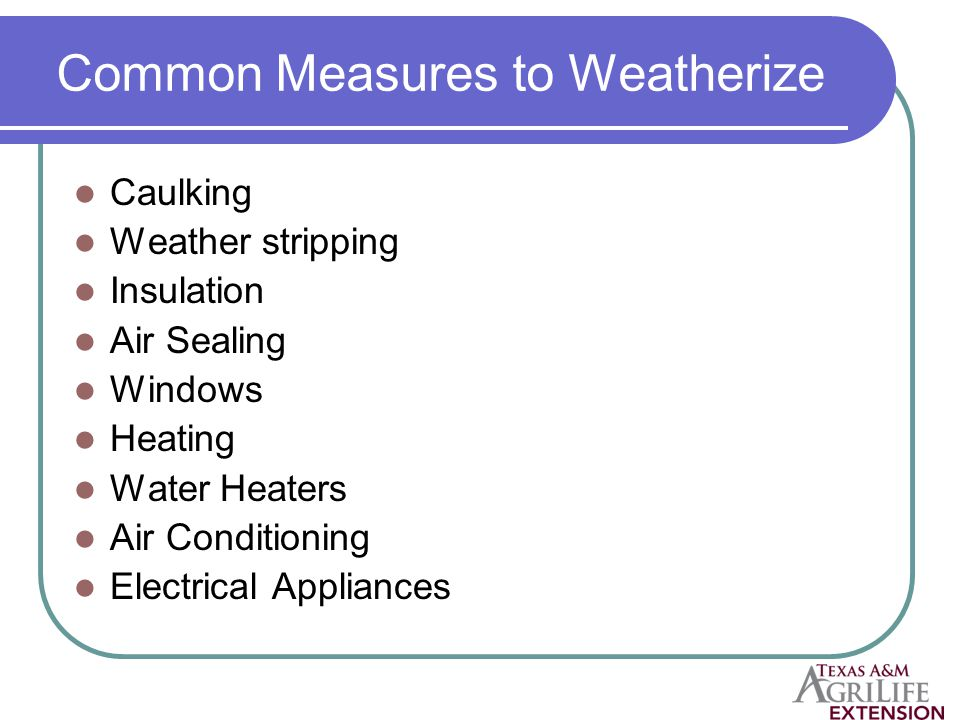Common Measures to Weatherize Caulking Weather stripping Insulation Air Sealing Windows Heating Water Heaters Air Conditioning Electrical Appliances