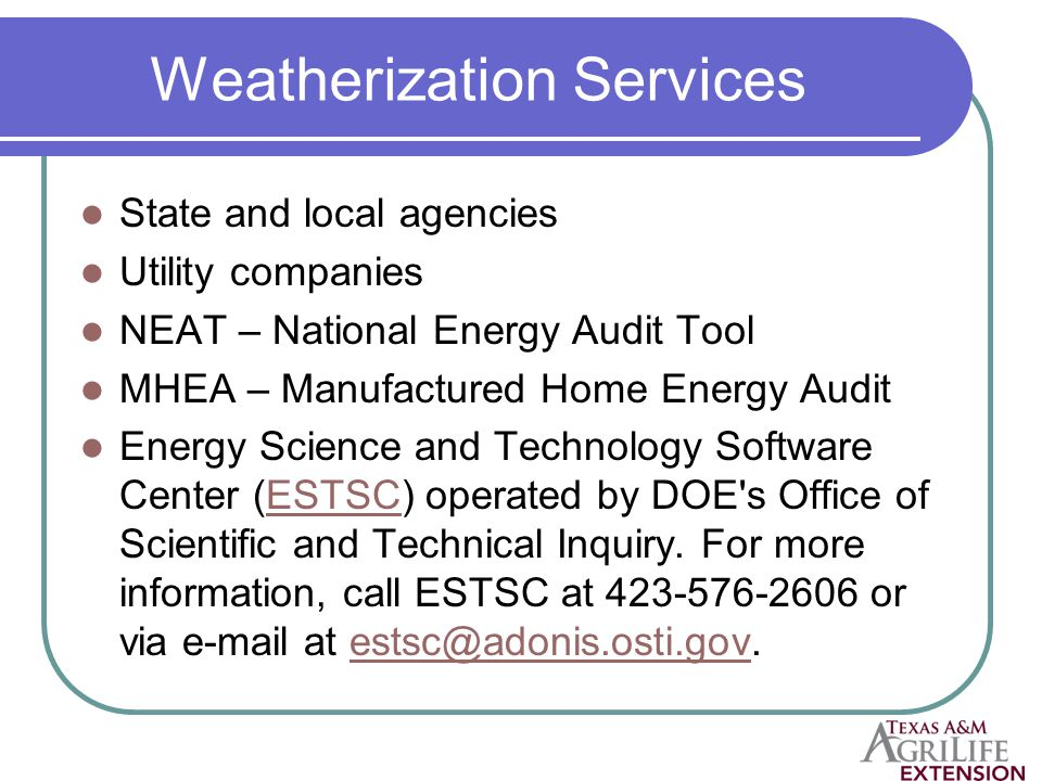 Weatherization Services State and local agencies Utility companies NEAT – National Energy Audit Tool MHEA – Manufactured Home Energy Audit Energy Science and Technology Software Center (ESTSC) operated by DOE s Office of Scientific and Technical Inquiry.