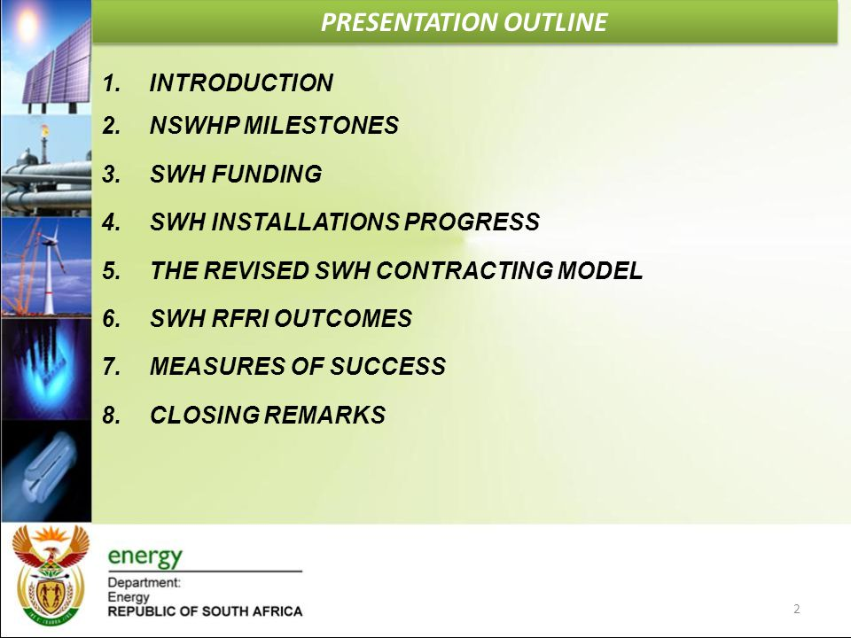 PRESENTATION OUTLINE 1.INTRODUCTION 2.NSWHP MILESTONES 3.SWH FUNDING 4.SWH INSTALLATIONS PROGRESS 5.THE REVISED SWH CONTRACTING MODEL 6.SWH RFRI OUTCO