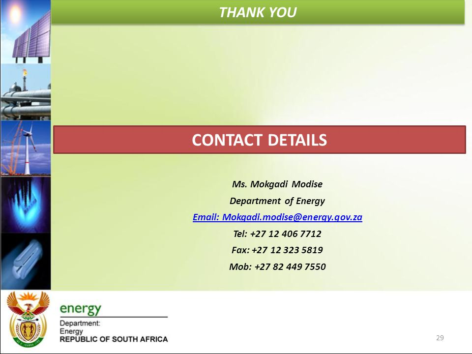THANK YOU 29 CONTACT DETAILS Ms. Mokgadi Modise Department of Energy Email: Mokgadi.modise@energy.gov.za Tel: +27 12 406 7712 Fax: +27 12 323 5819 Mob