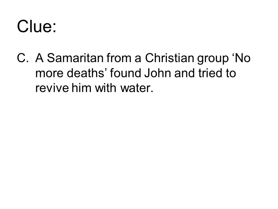 Clue: C.A Samaritan from a Christian group 'No more deaths' found John and tried to revive him with water.