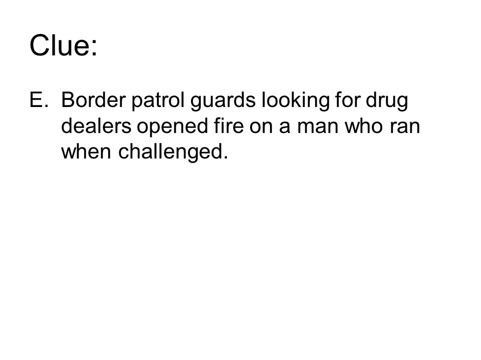 Clue: E.Border patrol guards looking for drug dealers opened fire on a man who ran when challenged.
