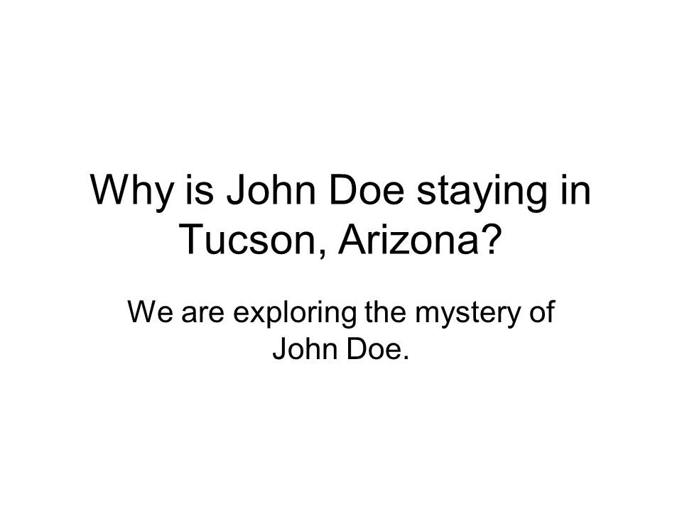 Why is John Doe staying in Tucson, Arizona We are exploring the mystery of John Doe.