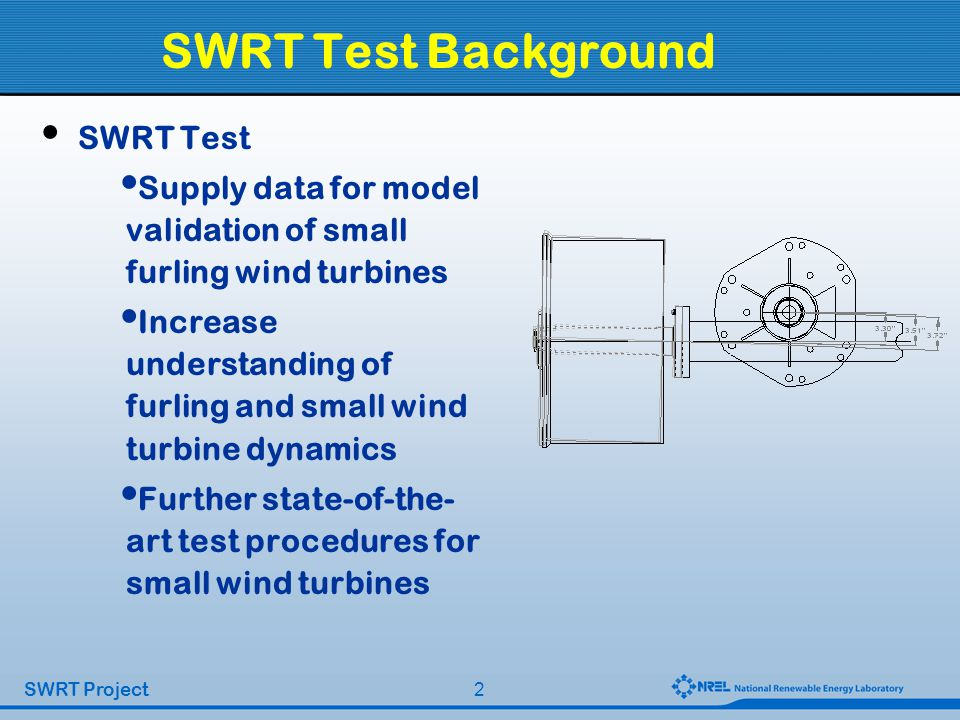 2 SWRT Project SWRT Test Background SWRT Test Supply data for model validation of small furling wind turbines Increase understanding of furling and small wind turbine dynamics Further state-of-the- art test procedures for small wind turbines