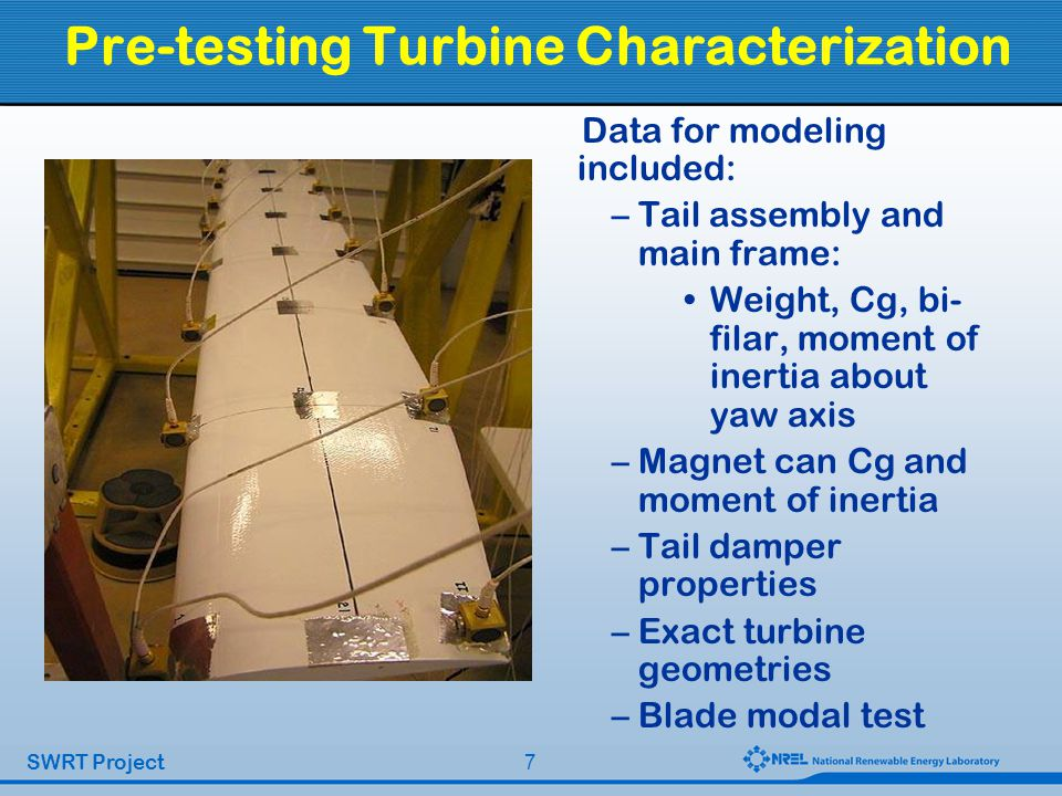 7 SWRT Project Pre-testing Turbine Characterization Data for modeling included: –Tail assembly and main frame: Weight, Cg, bi- filar, moment of inertia about yaw axis –Magnet can Cg and moment of inertia –Tail damper properties –Exact turbine geometries –Blade modal test